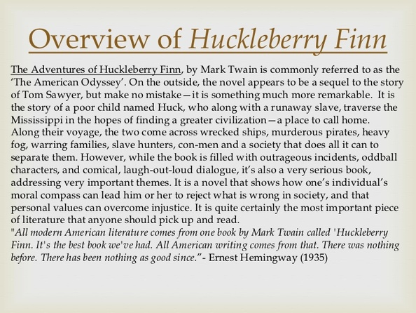 "huckleberry finn satire to criticize He was known for his use of satire, and can be seen in his works such as the gilded age, and adventures of huckleberry finn of course what exactly is satire according to rebecca berg, a contributor of sophia org, satire is defined as "" a work of literature that blends criticism with humor in order to bring attention to."